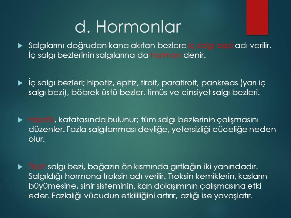 d. Hormonlar Salgılarını doğrudan kana akıtan bezlere iç salgı bezi adı verilir. İç salgı bezlerinin salgılarına da hormon denir.