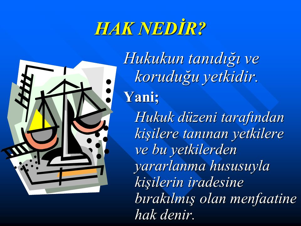 HAK NEDİR Hukukun tanıdığı ve koruduğu yetkidir. Yani;