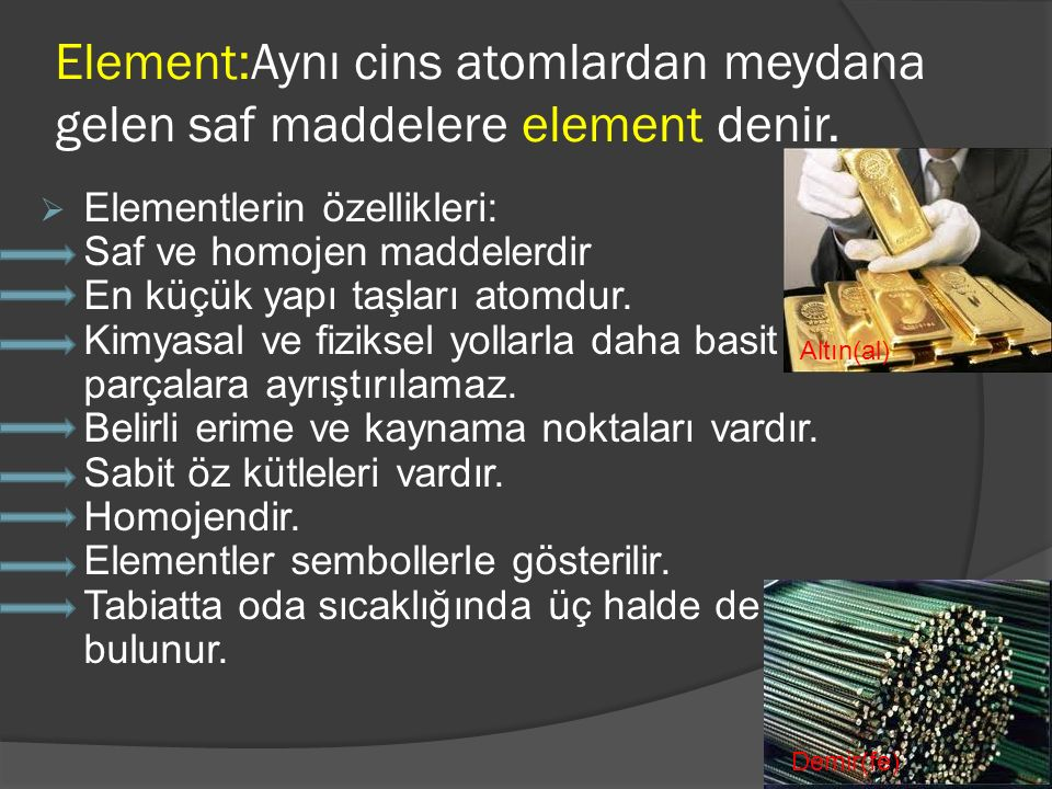 Element:Aynı cins atomlardan meydana gelen saf maddelere element denir.