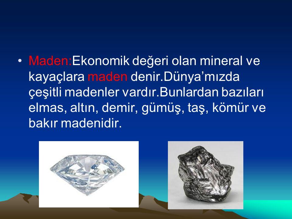 Maden:Ekonomik değeri olan mineral ve kayaçlara maden denir