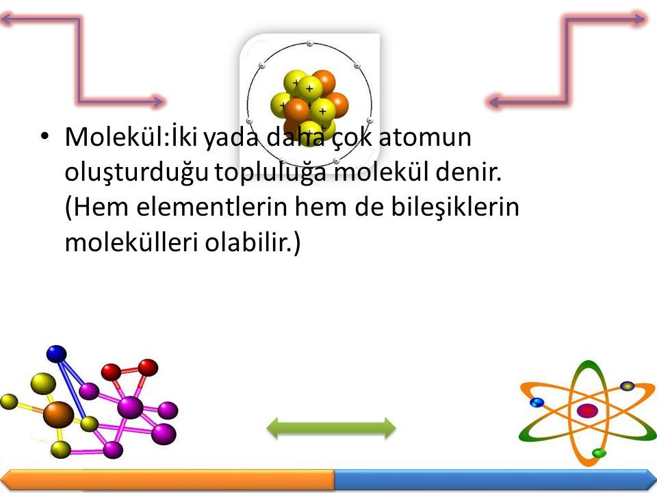 Molekül:İki yada daha çok atomun oluşturduğu topluluğa molekül denir