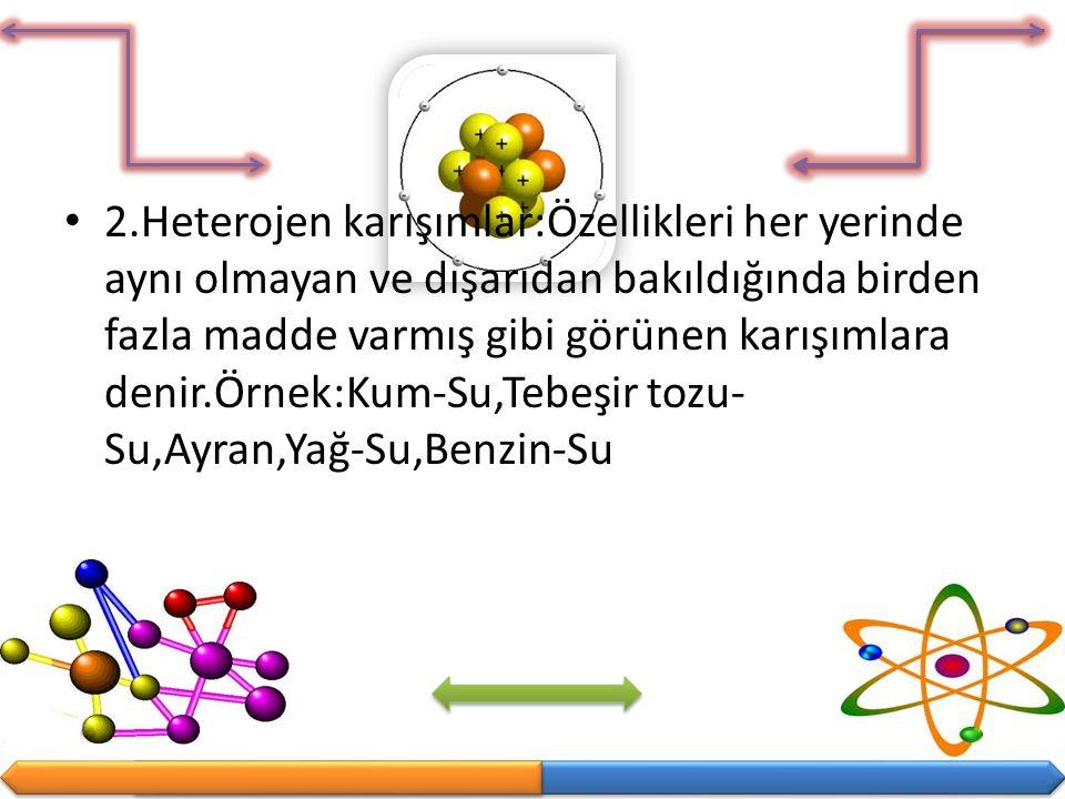 2.Heterojen karışımlar:Özellikleri her yerinde aynı olmayan ve dışarıdan bakıldığında birden fazla madde varmış gibi görünen karışımlara denir.Örnek:Kum-Su,Tebeşir tozu-Su,Ayran,Yağ-Su,Benzin-Su