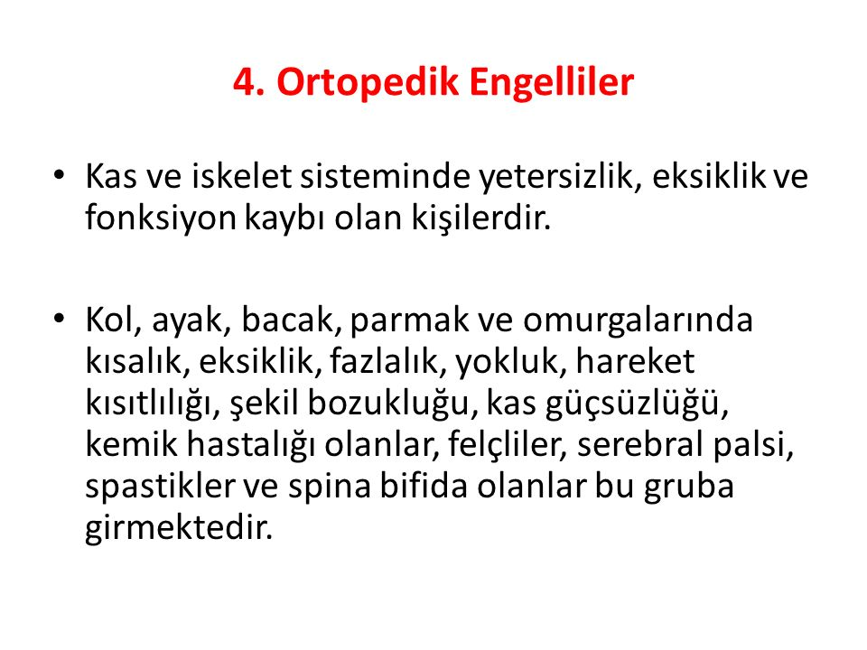 4. Ortopedik Engelliler Kas ve iskelet sisteminde yetersizlik, eksiklik ve fonksiyon kaybı olan kişilerdir.