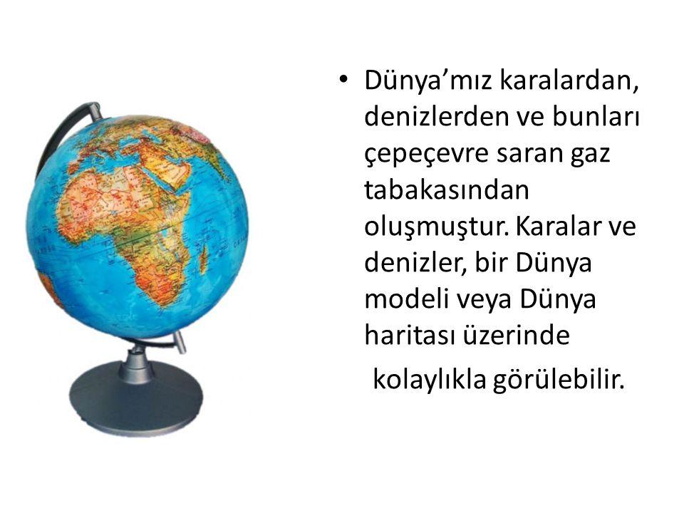 Dünya'mız karalardan, denizlerden ve bunları çepeçevre saran gaz tabakasından oluşmuştur. Karalar ve denizler, bir Dünya modeli veya Dünya haritası üzerinde