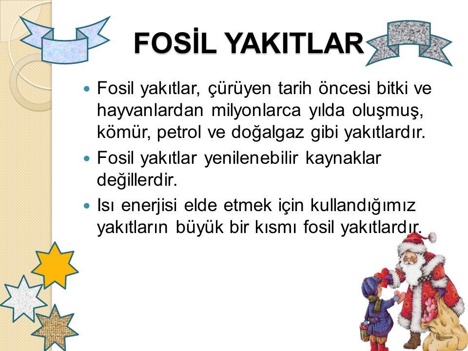 FOSİL YAKITLAR Fosil yakıtlar, çürüyen tarih öncesi bitki ve hayvanlardan milyonlarca yılda oluşmuş, kömür, petrol ve doğalgaz gibi yakıtlardır.