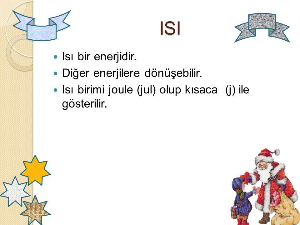 ISI Isı bir enerjidir. Diğer enerjilere dönüşebilir.