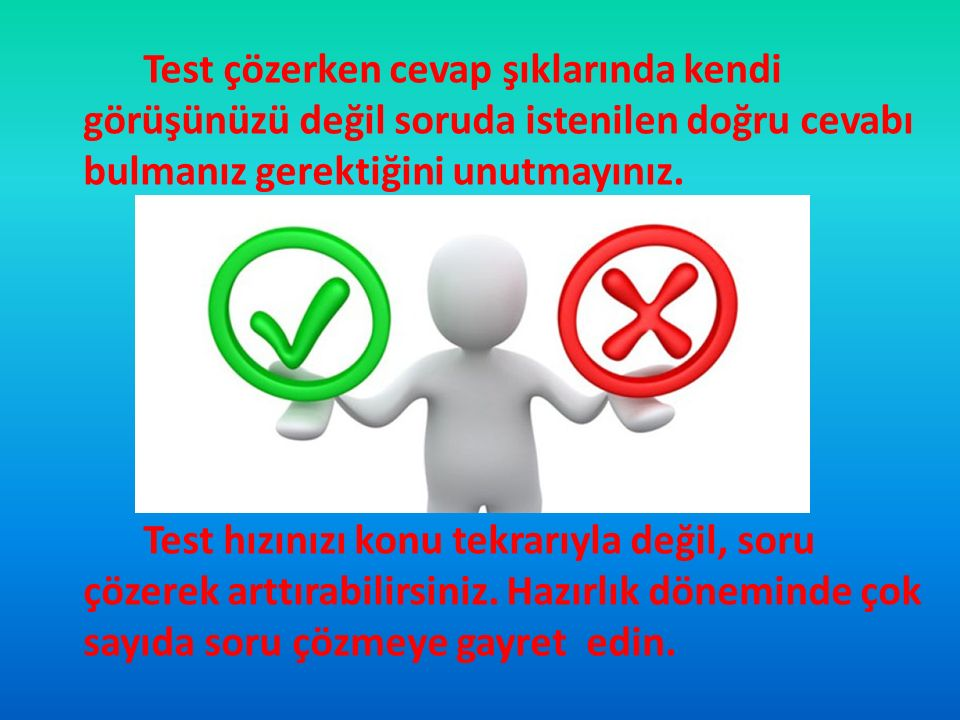 Test çözerken cevap şıklarında kendi görüşünüzü değil soruda istenilen doğru cevabı bulmanız gerektiğini unutmayınız.