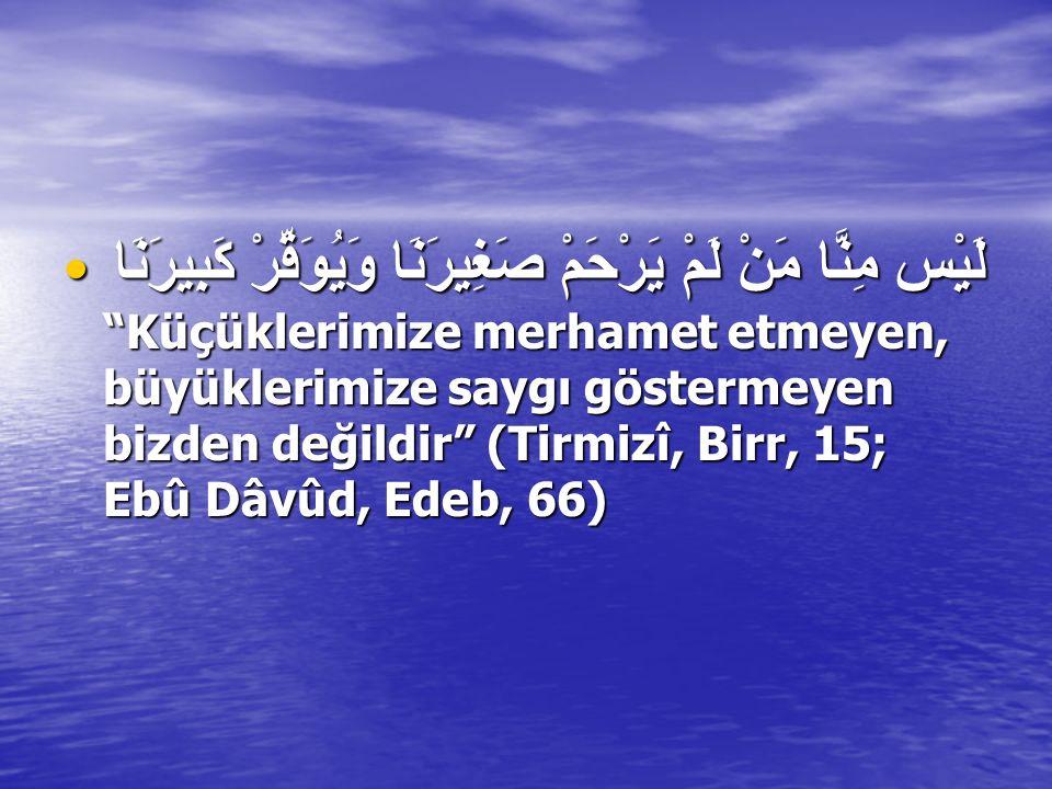 لَيْس مِنَّا مَنْ لَمْ يَرْحَمْ صَغِيرَنَا وَيُوَقِّرْ كَبِيرَنَا Küçüklerimize merhamet etmeyen, büyüklerimize saygı göstermeyen bizden değildir (Tirmizî, Birr, 15; Ebû Dâvûd, Edeb, 66)