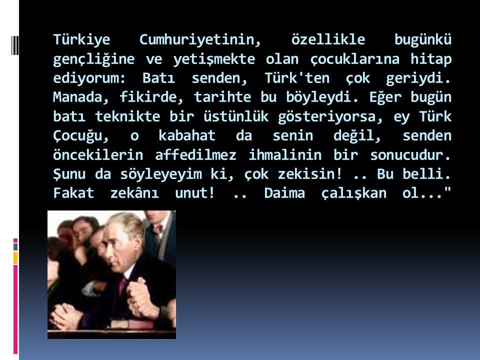 Türkiye Cumhuriyetinin, özellikle bugünkü gençliğine ve yetişmekte olan çocuklarına hitap ediyorum: Batı senden, Türk ten çok geriydi.