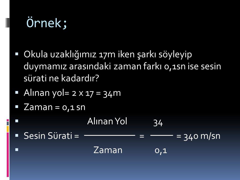 Örnek; Okula uzaklığımız 17m iken şarkı söyleyip duymamız arasındaki zaman farkı 0,1sn ise sesin sürati ne kadardır
