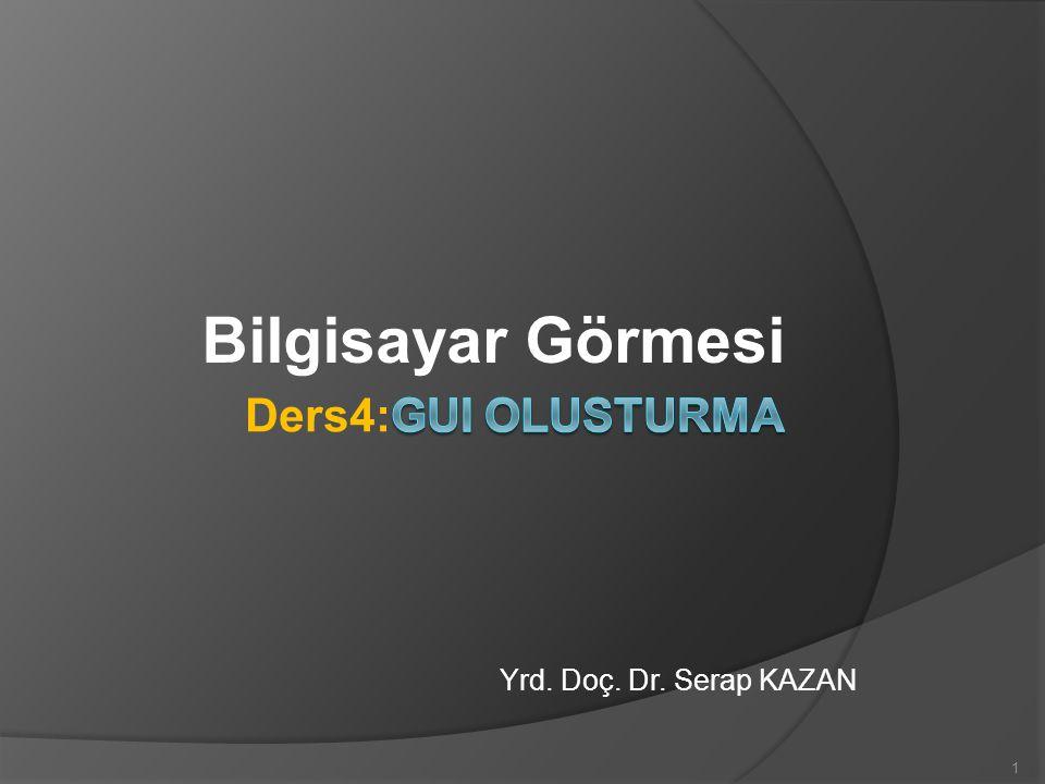Bilgisayar Görmesi Ders4:GUI OLUSTURMA Yrd. Doç. Dr. Serap KAZAN