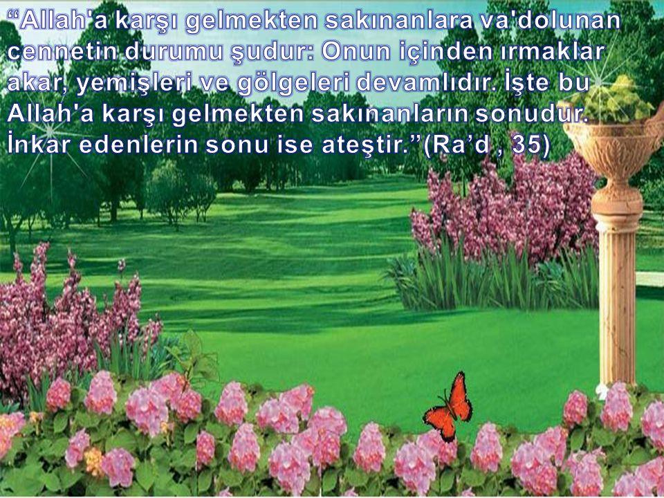Allah a karşı gelmekten sakınanlara va dolunan cennetin durumu şudur: Onun içinden ırmaklar akar, yemişleri ve gölgeleri devamlıdır.