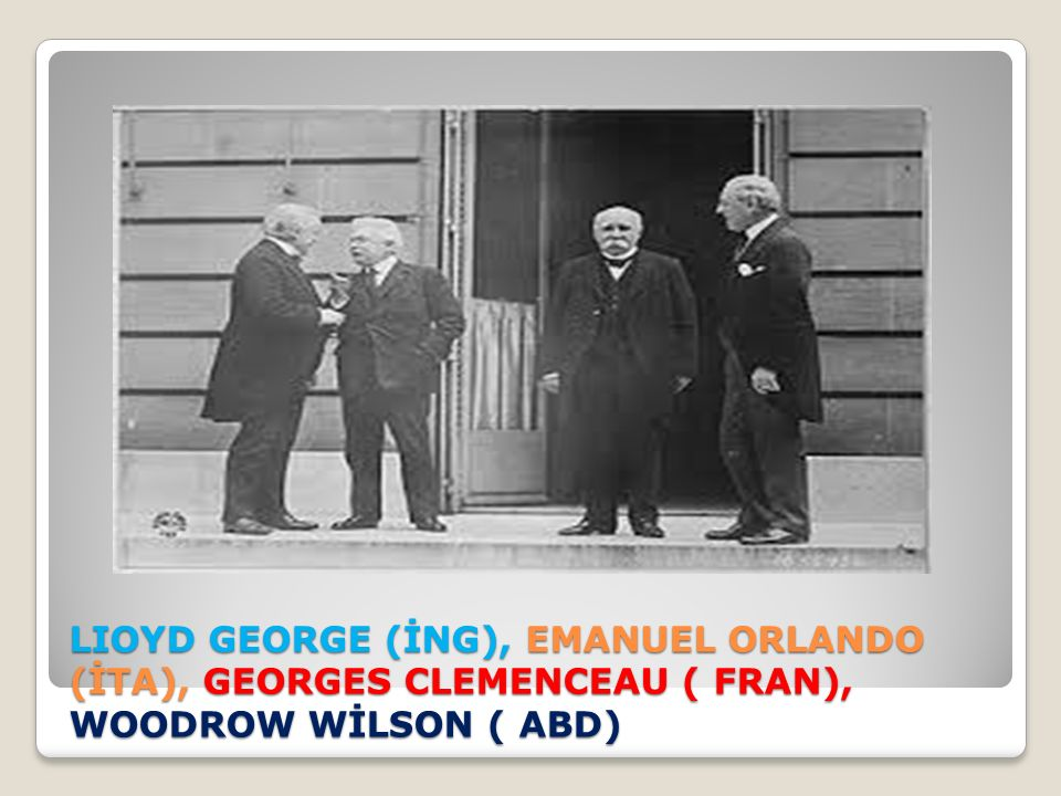 LIOYD GEORGE (İNG), EMANUEL ORLANDO (İTA), GEORGES CLEMENCEAU ( FRAN), WOODROW WİLSON ( ABD)