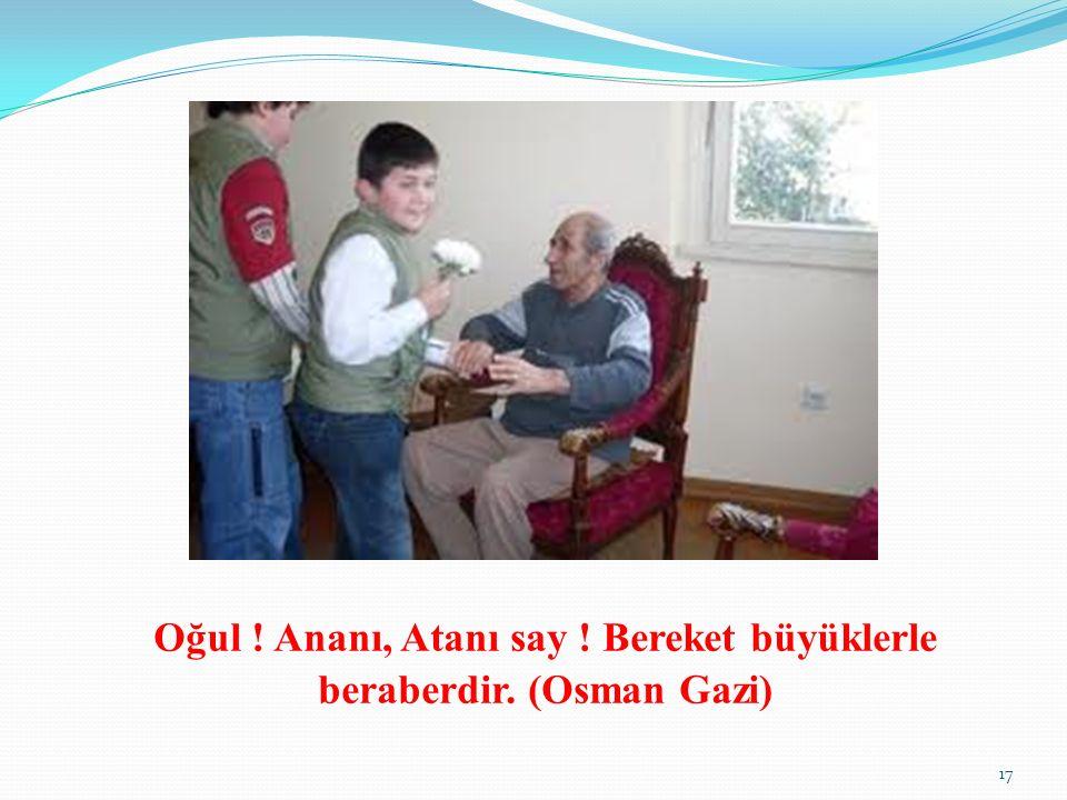 Oğul ! Ananı, Atanı say ! Bereket büyüklerle beraberdir. (Osman Gazi)