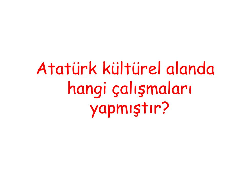Atatürk kültürel alanda hangi çalışmaları yapmıştır