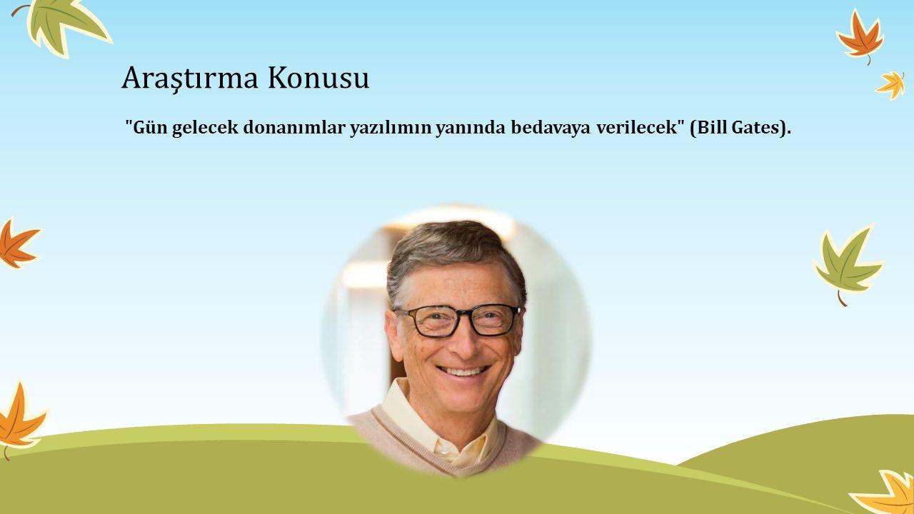 Araştırma Konusu Gün gelecek donanımlar yazılımın yanında bedavaya verilecek (Bill Gates).