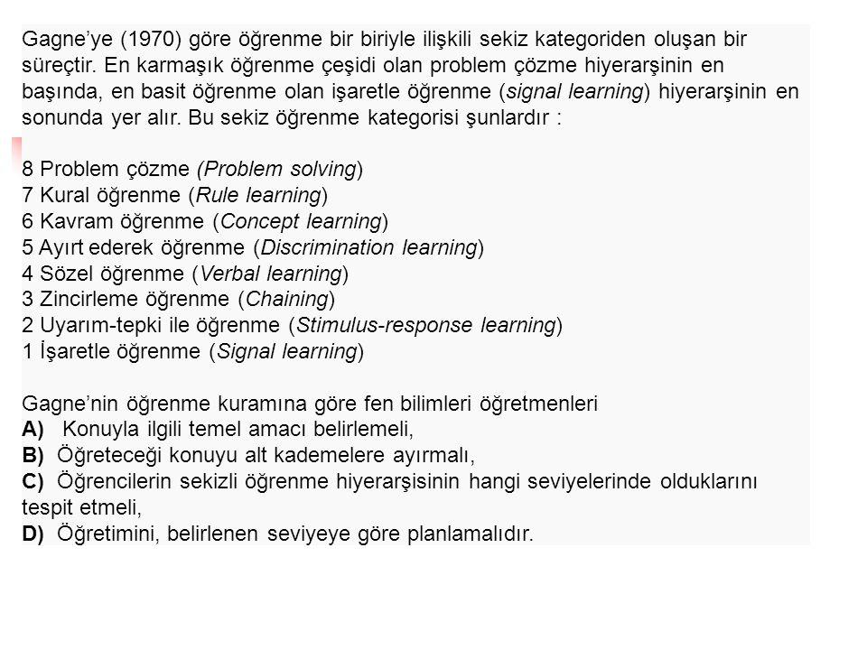 Gagne'ye (1970) göre öğrenme bir biriyle ilişkili sekiz kategoriden oluşan bir süreçtir. En karmaşık öğrenme çeşidi olan problem çözme hiyerarşinin en başında, en basit öğrenme olan işaretle öğrenme (signal learning) hiyerarşinin en sonunda yer alır. Bu sekiz öğrenme kategorisi şunlardır :