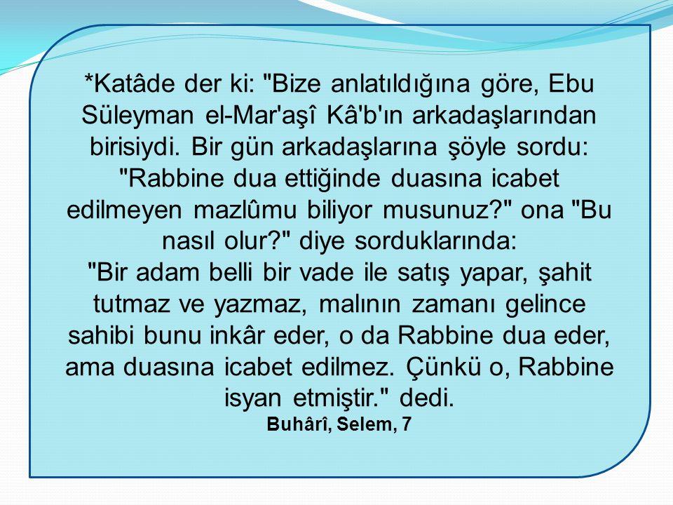 *Katâde der ki: Bize anlatıldığına göre, Ebu Süleyman el-Mar aşî Kâ b ın arkadaşlarından birisiydi. Bir gün arkadaşlarına şöyle sordu: Rabbine dua ettiğinde duasına icabet edilmeyen mazlûmu biliyor musunuz ona Bu nasıl olur diye sorduklarında: