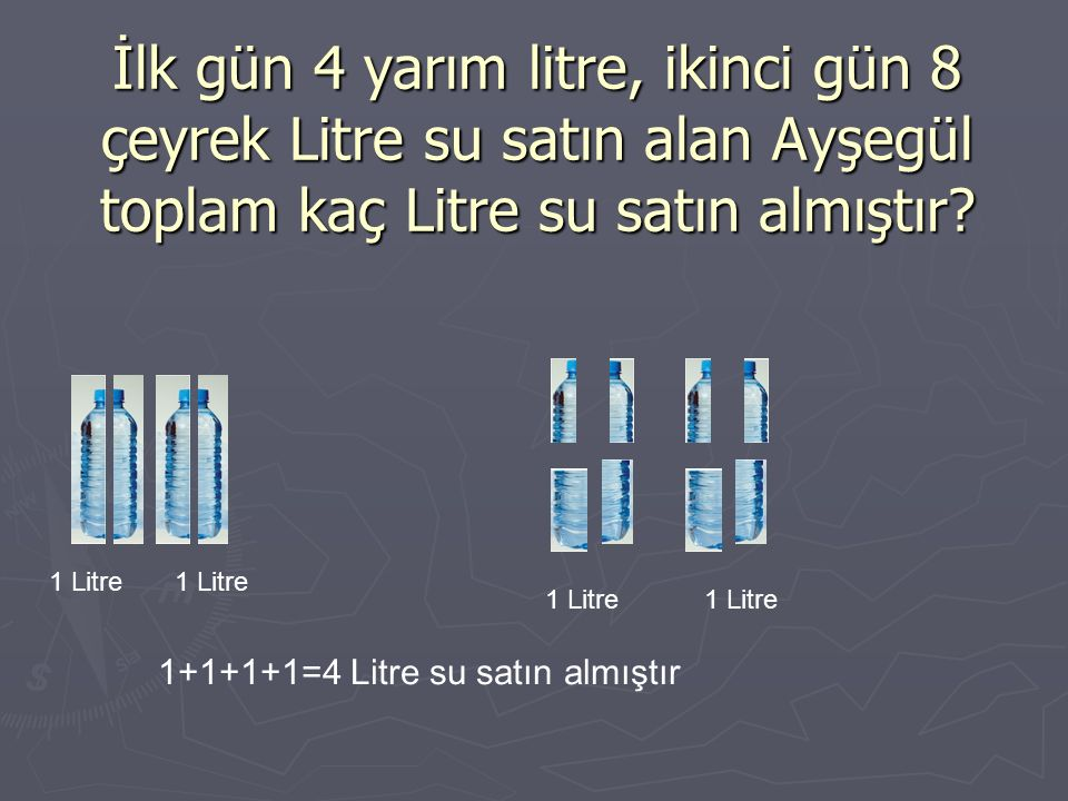İlk gün 4 yarım litre, ikinci gün 8 çeyrek Litre su satın alan Ayşegül toplam kaç Litre su satın almıştır