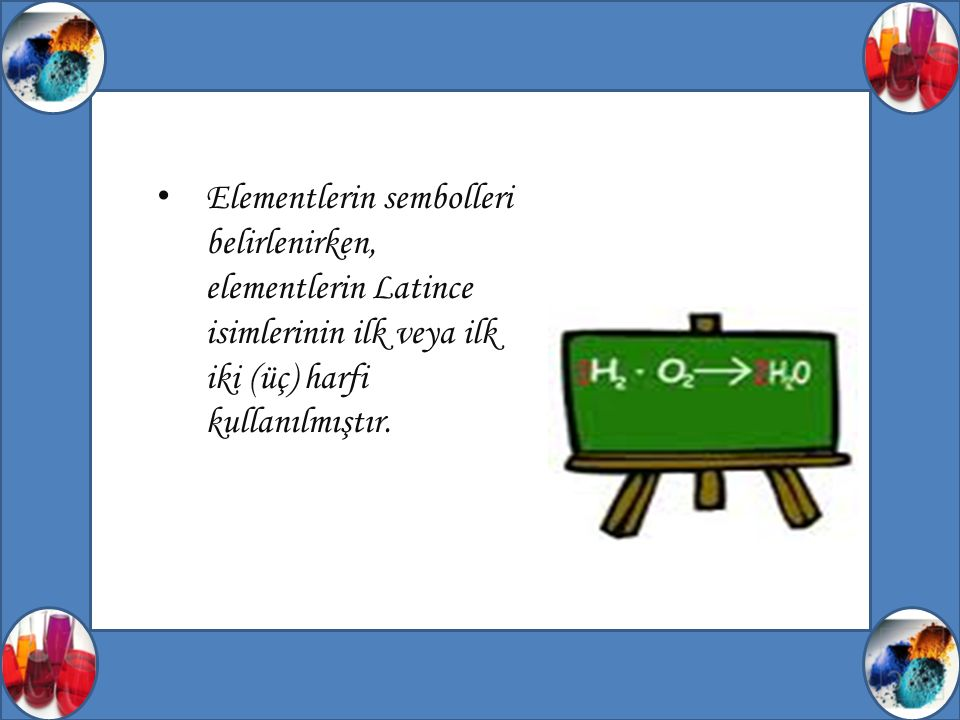 Elementlerin sembolleri belirlenirken, elementlerin Latince isimlerinin ilk veya ilk iki (üç) harfi kullanılmıştır.