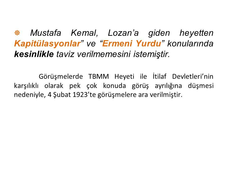 ☸ Mustafa Kemal, Lozan'a giden heyetten Kapitülasyonlar ve Ermeni Yurdu konularında kesinlikle taviz verilmemesini istemiştir.