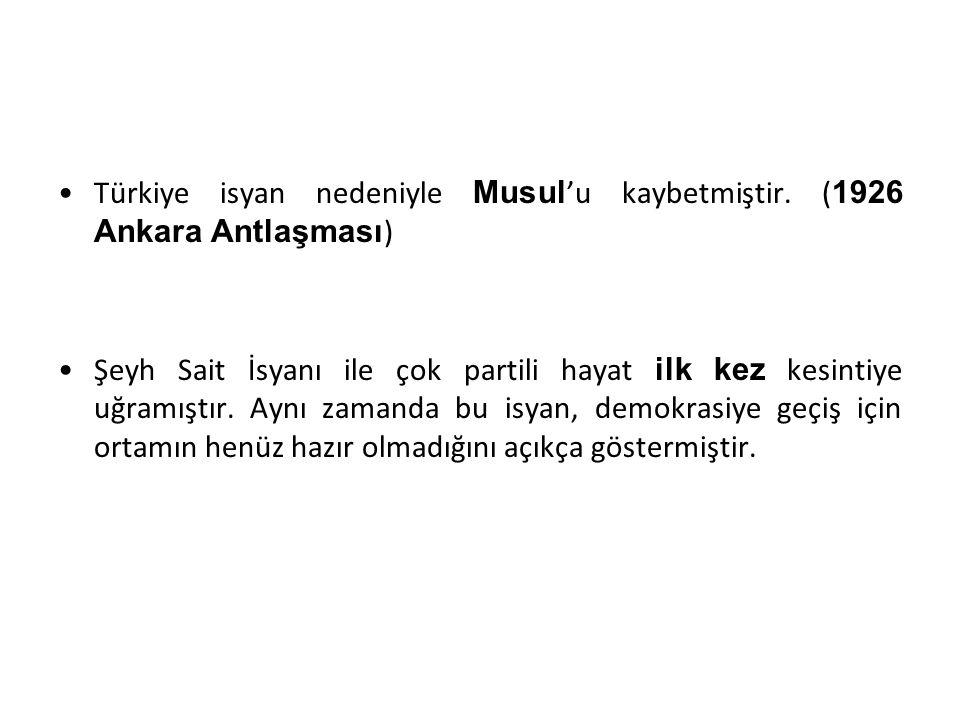 Türkiye isyan nedeniyle Musul'u kaybetmiştir. (1926 Ankara Antlaşması)