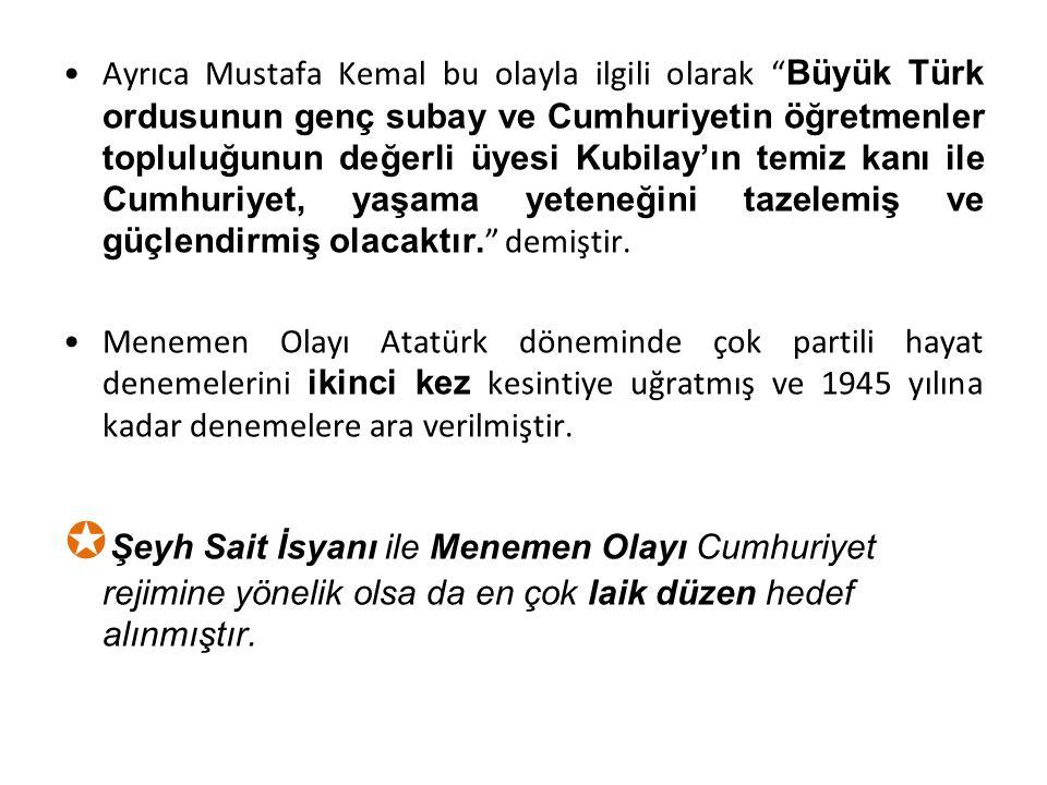 Ayrıca Mustafa Kemal bu olayla ilgili olarak Büyük Türk ordusunun genç subay ve Cumhuriyetin öğretmenler topluluğunun değerli üyesi Kubilay'ın temiz kanı ile Cumhuriyet, yaşama yeteneğini tazelemiş ve güçlendirmiş olacaktır. demiştir.