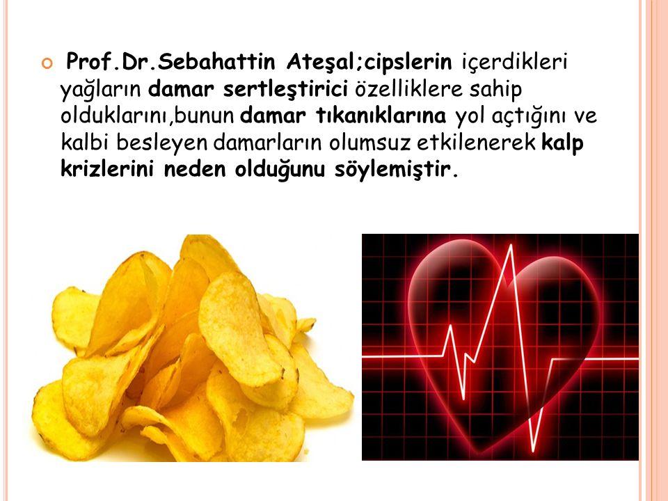 Prof.Dr.Sebahattin Ateşal;cipslerin içerdikleri yağların damar sertleştirici özelliklere sahip olduklarını,bunun damar tıkanıklarına yol açtığını ve kalbi besleyen damarların olumsuz etkilenerek kalp krizlerini neden olduğunu söylemiştir.