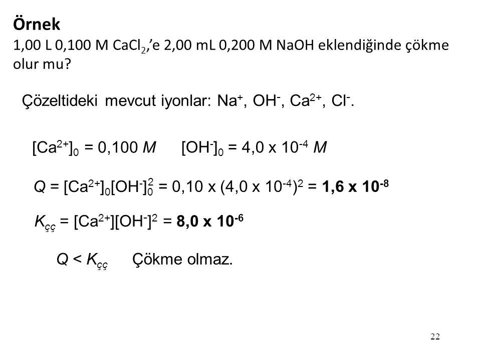 Örnek 1,00 L 0,100 M CaCl2,'e 2,00 mL 0,200 M NaOH eklendiğinde çökme olur mu Çözeltideki mevcut iyonlar: Na+, OH-, Ca2+, Cl-.