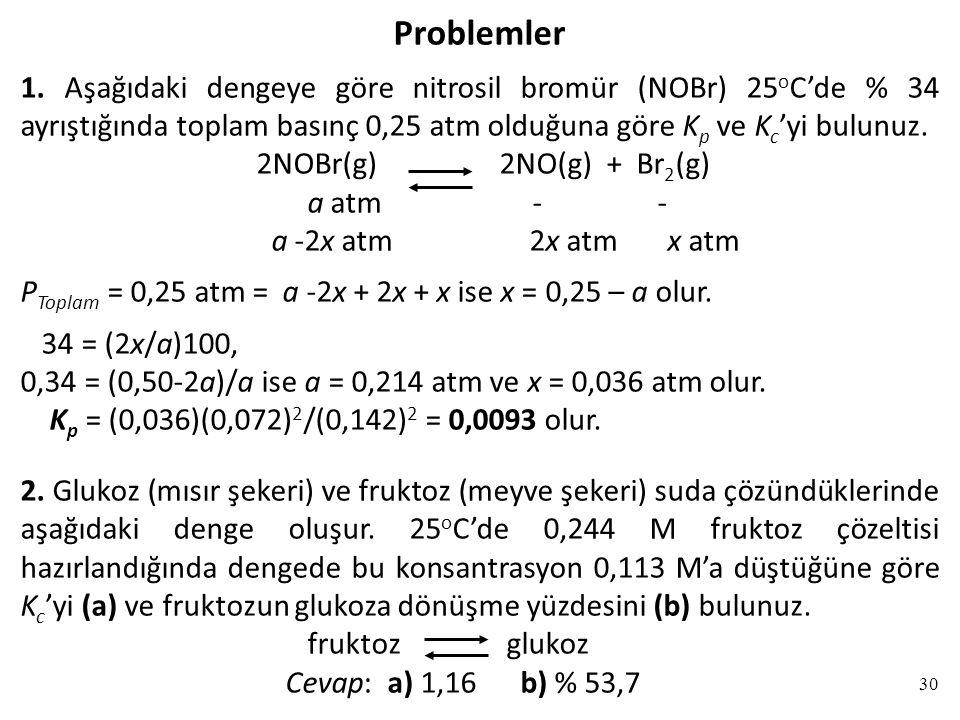 Problemler 1. Aşağıdaki dengeye göre nitrosil bromür (NOBr) 25oC'de % 34 ayrıştığında toplam basınç 0,25 atm olduğuna göre Kp ve Kc'yi bulunuz.
