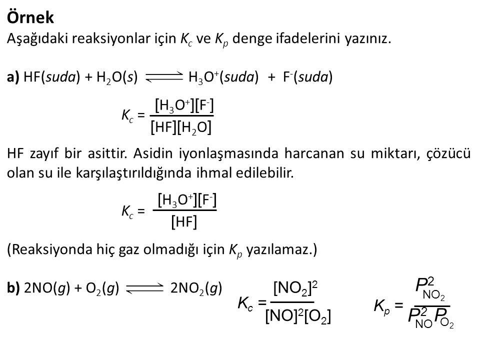 Örnek Aşağıdaki reaksiyonlar için Kc ve Kp denge ifadelerini yazınız. a) HF(suda) + H2O(s) H3O+(suda) + F-(suda)