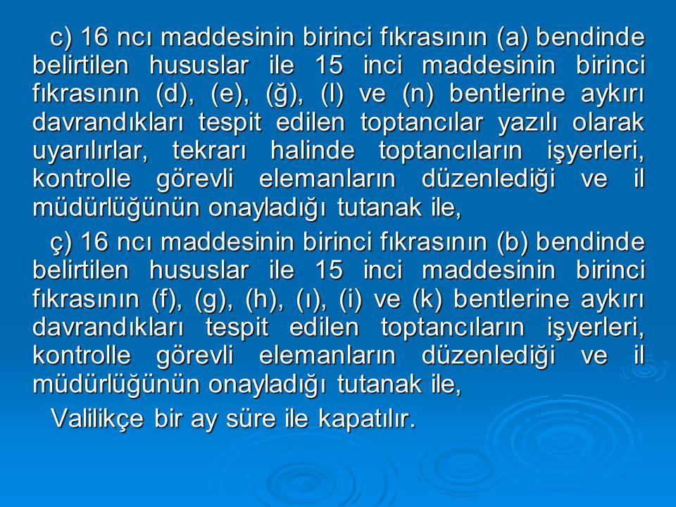 c) 16 ncı maddesinin birinci fıkrasının (a) bendinde belirtilen hususlar ile 15 inci maddesinin birinci fıkrasının (d), (e), (ğ), (l) ve (n) bentlerine aykırı davrandıkları tespit edilen toptancılar yazılı olarak uyarılırlar, tekrarı halinde toptancıların işyerleri, kontrolle görevli elemanların düzenlediği ve il müdürlüğünün onayladığı tutanak ile,