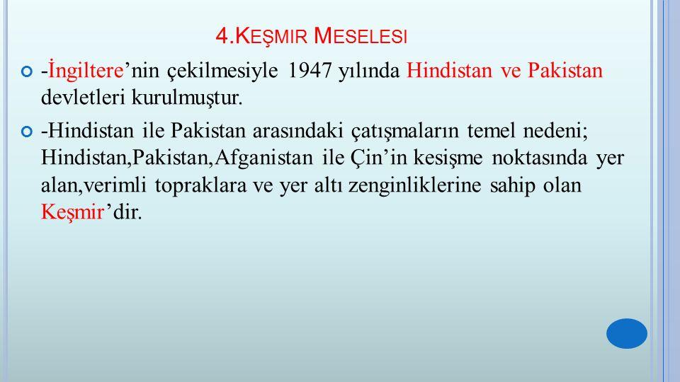 4.Keşmir Meselesi -İngiltere'nin çekilmesiyle 1947 yılında Hindistan ve Pakistan devletleri kurulmuştur.
