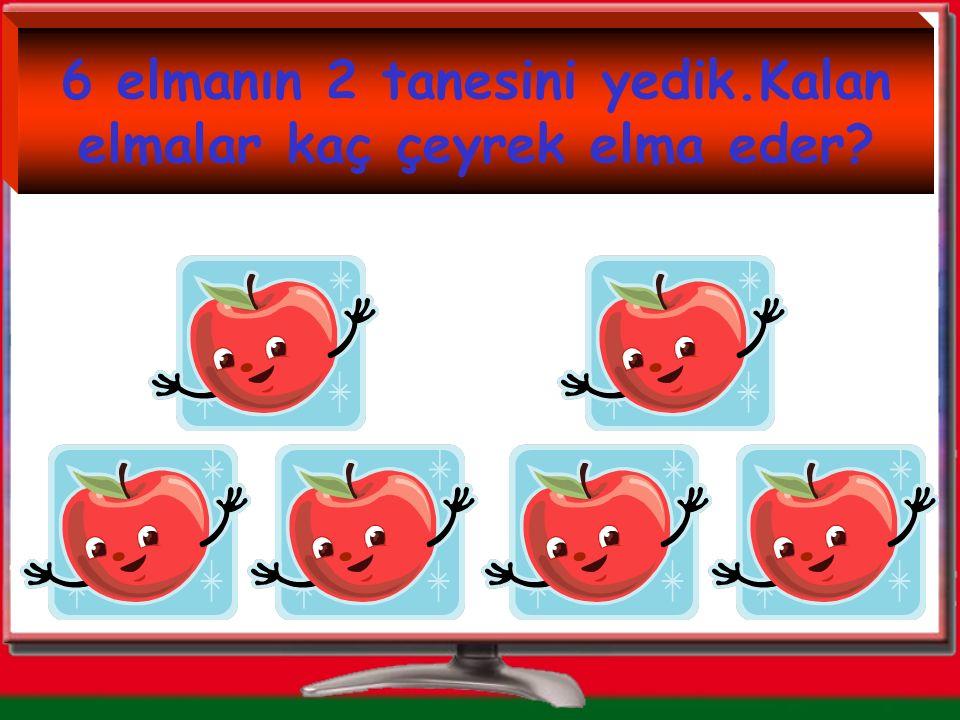 6 elmanın 2 tanesini yedik.Kalan elmalar kaç çeyrek elma eder