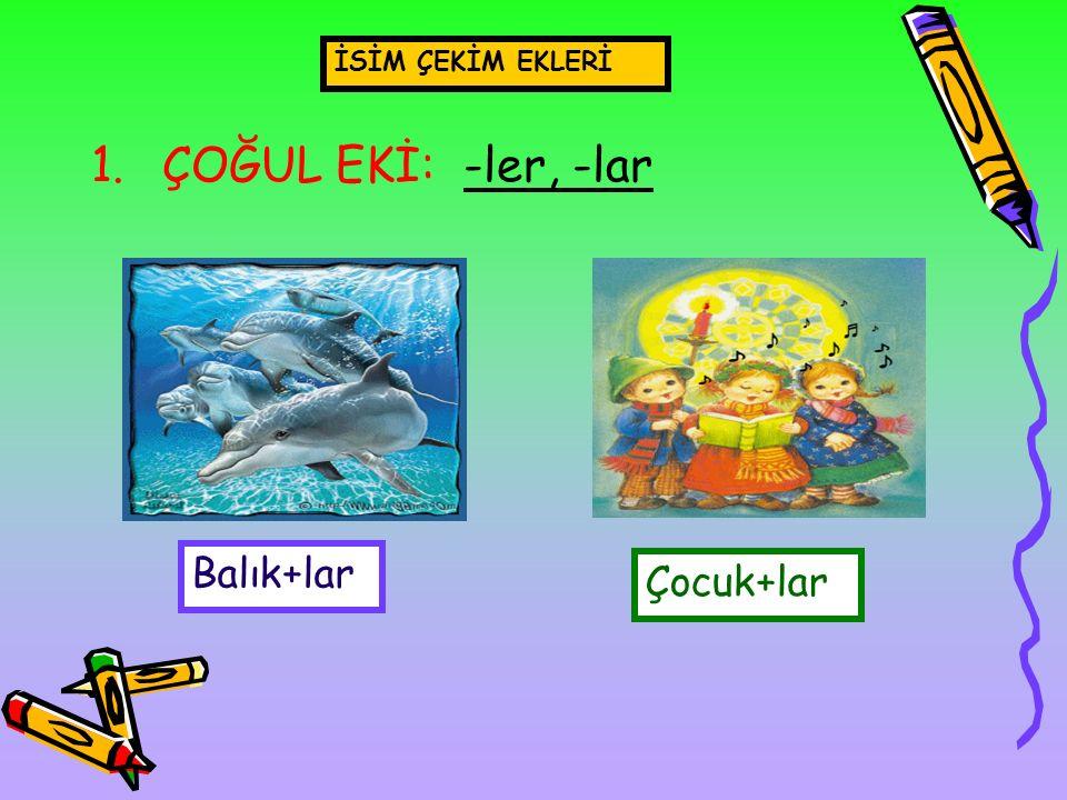 İSİM ÇEKİM EKLERİ ÇOĞUL EKİ: -ler, -lar Balık+lar Çocuk+lar
