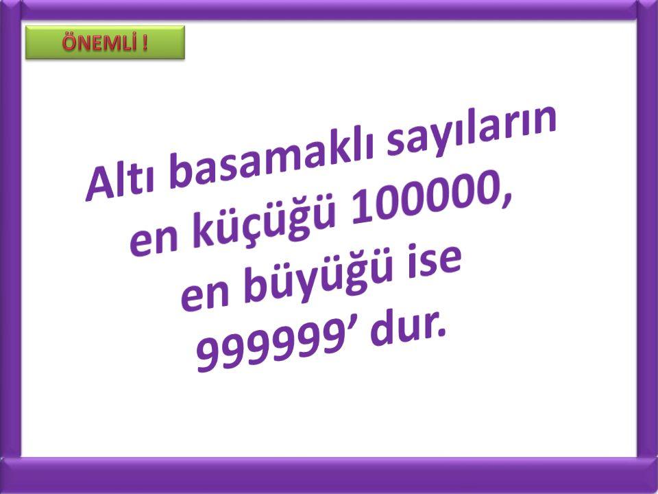 Altı basamaklı sayıların en küçüğü 100000,