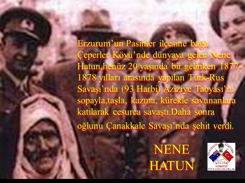 Erzurum'un Pasinler ilçesine bağlı Çeperler Köyü'nde dünyaya gelen Nene Hatun,henüz 20 yaşında bir gelinken 1877-1878 yılları arasında yapılan Türk-Rus Savaşı'nda (93 Harbi) Aziziye Tabyası'nı sopayla,taşla, kazma, kürekle savunanlara katılarak cesurca savaştı.Daha sonra oğlunu Çanakkale Savaşı'nda şehit verdi.