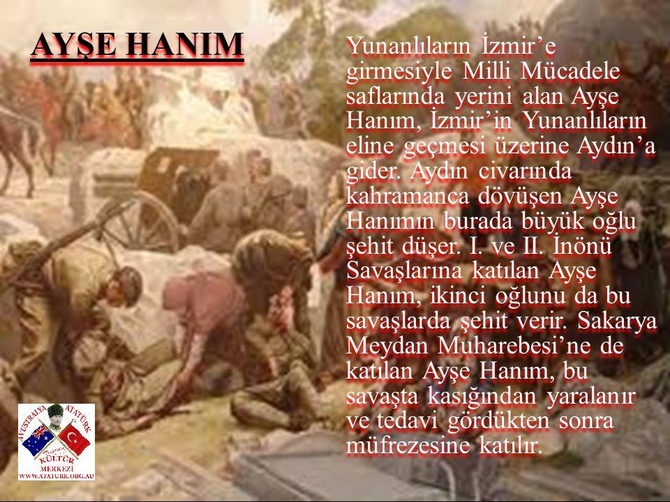 Yunanlıların İzmir'e girmesiyle Milli Mücadele saflarında yerini alan Ayşe Hanım, İzmir'in Yunanlıların eline geçmesi üzerine Aydın'a gider. Aydın civarında kahramanca dövüşen Ayşe Hanımın burada büyük oğlu şehit düşer. I. ve II. İnönü Savaşlarına katılan Ayşe Hanım, ikinci oğlunu da bu savaşlarda şehit verir. Sakarya Meydan Muharebesi'ne de katılan Ayşe Hanım, bu savaşta kasığından yaralanır ve tedavi gördükten sonra müfrezesine katılır.