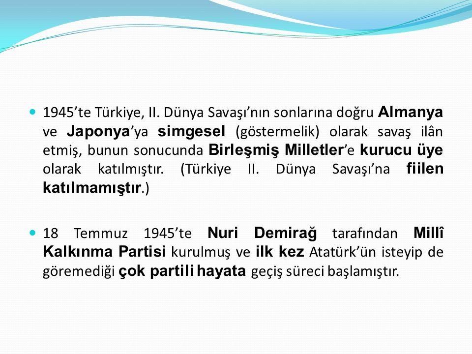 1945'te Türkiye, II. Dünya Savaşı'nın sonlarına doğru Almanya ve Japonya'ya simgesel (göstermelik) olarak savaş ilân etmiş, bunun sonucunda Birleşmiş Milletler'e kurucu üye olarak katılmıştır. (Türkiye II. Dünya Savaşı'na fiilen katılmamıştır.)