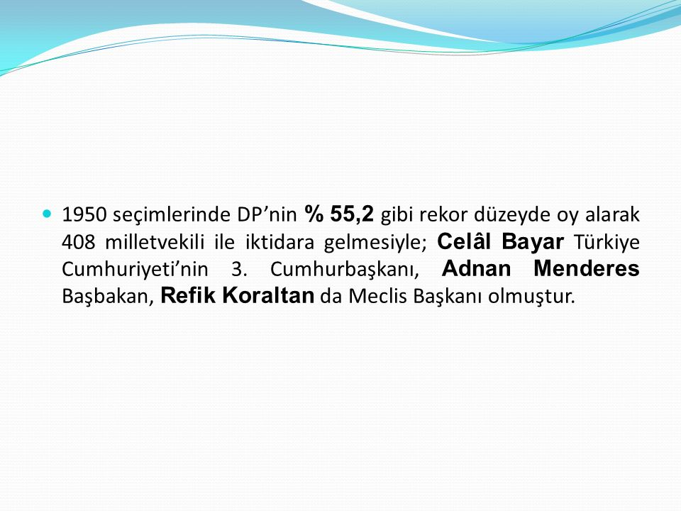 1950 seçimlerinde DP'nin % 55,2 gibi rekor düzeyde oy alarak 408 milletvekili ile iktidara gelmesiyle; Celâl Bayar Türkiye Cumhuriyeti'nin 3.