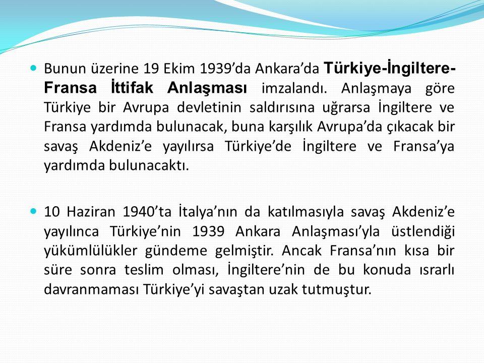 Bunun üzerine 19 Ekim 1939'da Ankara'da Türkiye-İngiltere-Fransa İttifak Anlaşması imzalandı. Anlaşmaya göre Türkiye bir Avrupa devletinin saldırısına uğrarsa İngiltere ve Fransa yardımda bulunacak, buna karşılık Avrupa'da çıkacak bir savaş Akdeniz'e yayılırsa Türkiye'de İngiltere ve Fransa'ya yardımda bulunacaktı.