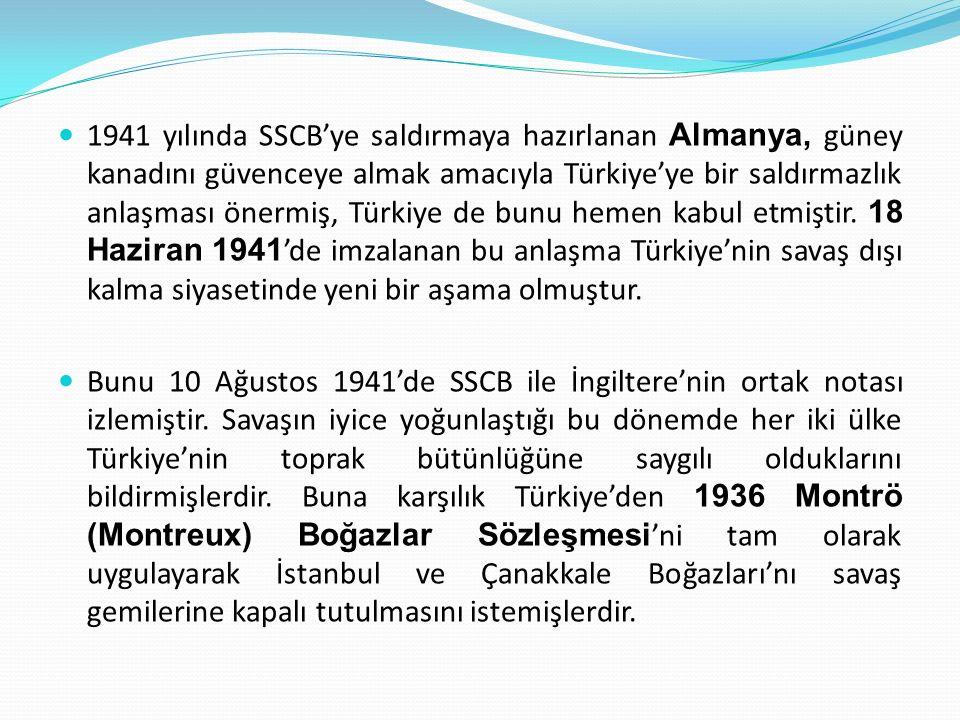 1941 yılında SSCB'ye saldırmaya hazırlanan Almanya, güney kanadını güvenceye almak amacıyla Türkiye'ye bir saldırmazlık anlaşması önermiş, Türkiye de bunu hemen kabul etmiştir. 18 Haziran 1941'de imzalanan bu anlaşma Türkiye'nin savaş dışı kalma siyasetinde yeni bir aşama olmuştur.