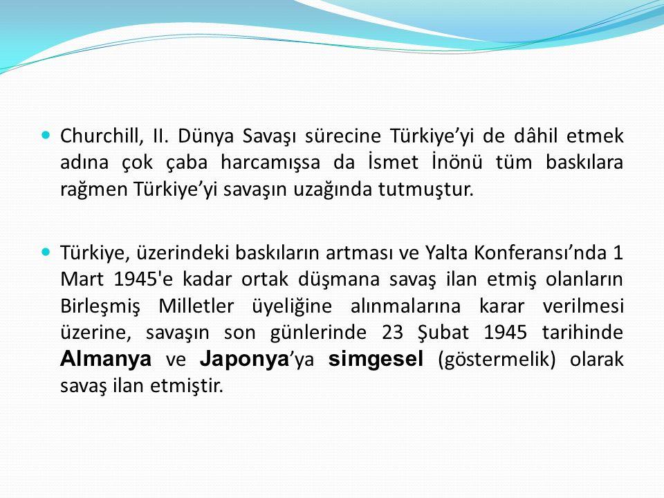 Churchill, II. Dünya Savaşı sürecine Türkiye'yi de dâhil etmek adına çok çaba harcamışsa da İsmet İnönü tüm baskılara rağmen Türkiye'yi savaşın uzağında tutmuştur.