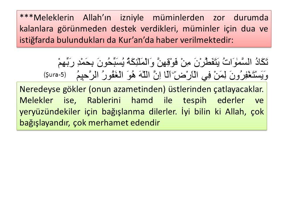 ***Meleklerin Allah'ın izniyle müminlerden zor durumda kalanlara görünmeden destek verdikleri, müminler için dua ve istiğfarda bulundukları da Kur'an'da haber verilmektedir: