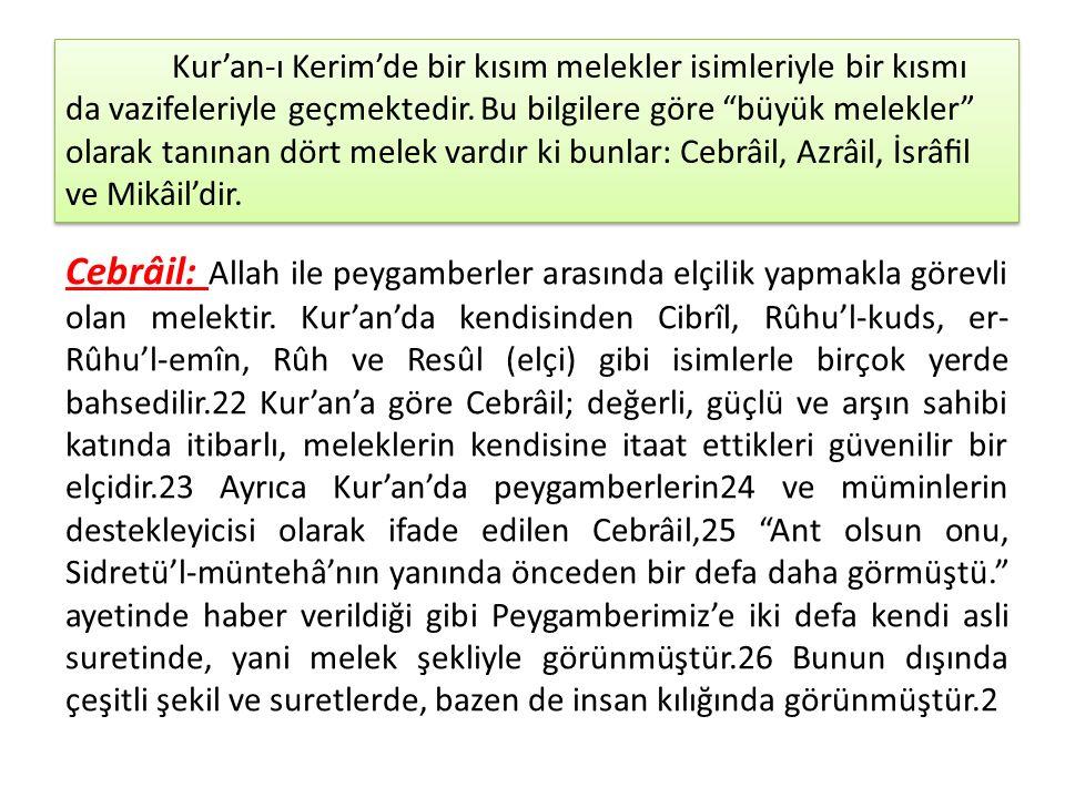 Kur'an-ı Kerim'de bir kısım melekler isimleriyle bir kısmı da vazifeleriyle geçmektedir. Bu bilgilere göre büyük melekler olarak tanınan dört melek vardır ki bunlar: Cebrâil, Azrâil, İsrâfil ve Mikâil'dir.