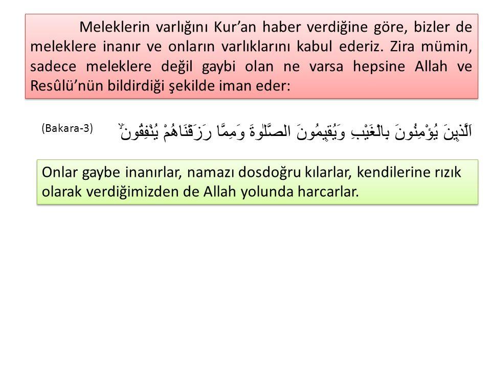 Meleklerin varlığını Kur'an haber verdiğine göre, bizler de meleklere inanır ve onların varlıklarını kabul ederiz. Zira mümin, sadece meleklere değil gaybi olan ne varsa hepsine Allah ve Resûlü'nün bildirdiği şekilde iman eder: