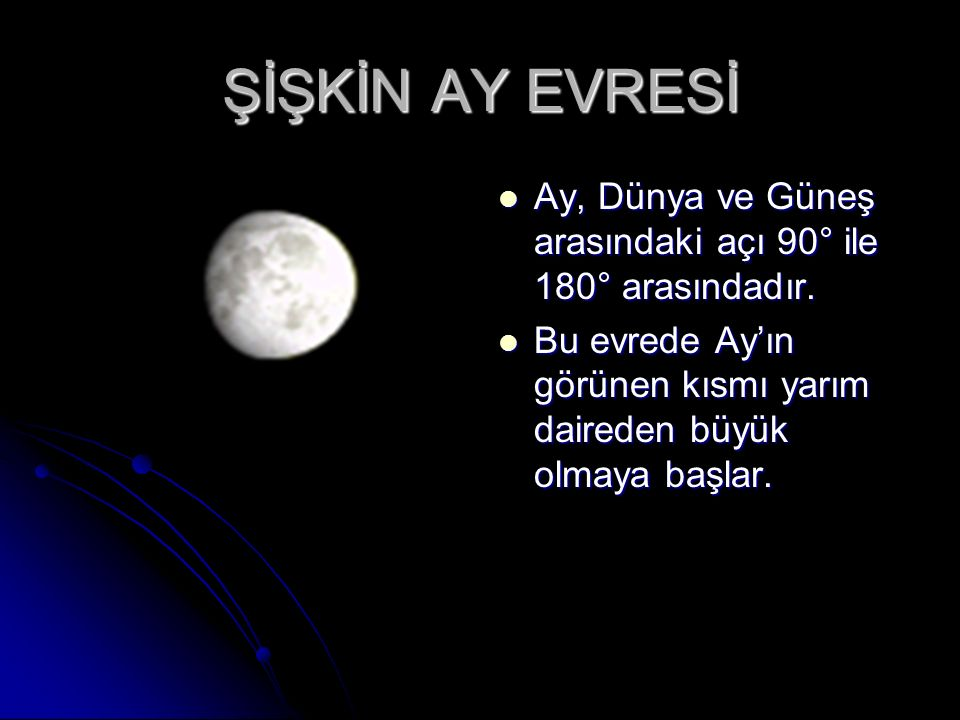ŞİŞKİN AY EVRESİ Ay, Dünya ve Güneş arasındaki açı 90° ile 180° arasındadır.