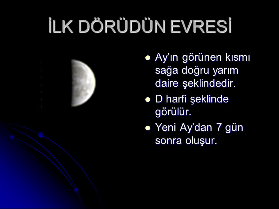 İLK DÖRÜDÜN EVRESİ Ay'ın görünen kısmı sağa doğru yarım daire şeklindedir. D harfi şeklinde görülür.
