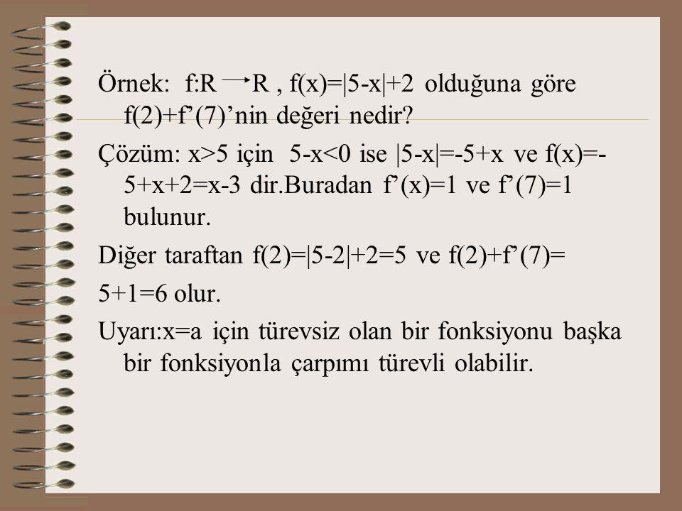 Örnek: f:R R , f(x)=|5-x|+2 olduğuna göre f(2)+f'(7)'nin değeri nedir