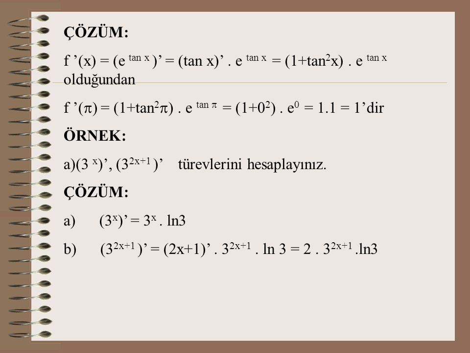 ÇÖZÜM: f '(x) = (e tan x )' = (tan x)' . e tan x = (1+tan2x) . e tan x olduğundan f '() = (1+tan2) . e tan  = (1+02) . e0 = 1.1 = 1'dir.